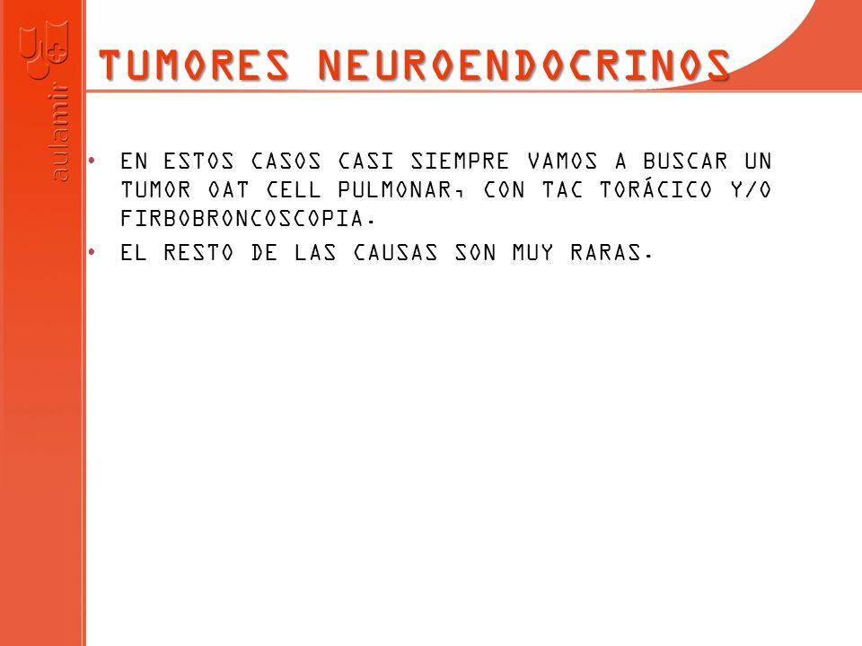 TUMORES NEUROENDOCRINOS EN ESTOS CASOS CASI SIEMPRE VAMOS A BUSCAR UN TUMOR OAT CELL PULMONAR, CON TAC TORÁCICO Y/O FIRBOBRONCOSCOPIA. EL RESTO DE LAS