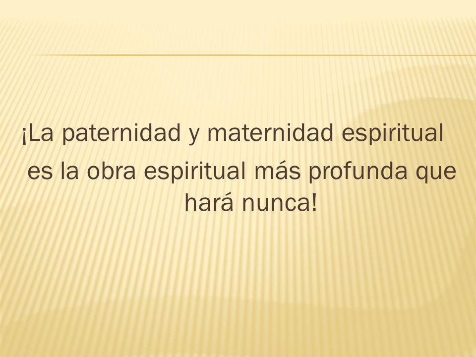 ¡La paternidad y maternidad espiritual es la obra espiritual más profunda que hará nunca!