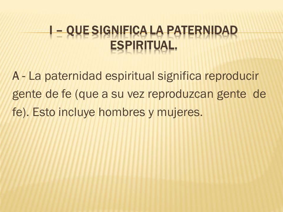 A - La paternidad espiritual significa reproducir gente de fe (que a su vez reproduzcan gente de fe).