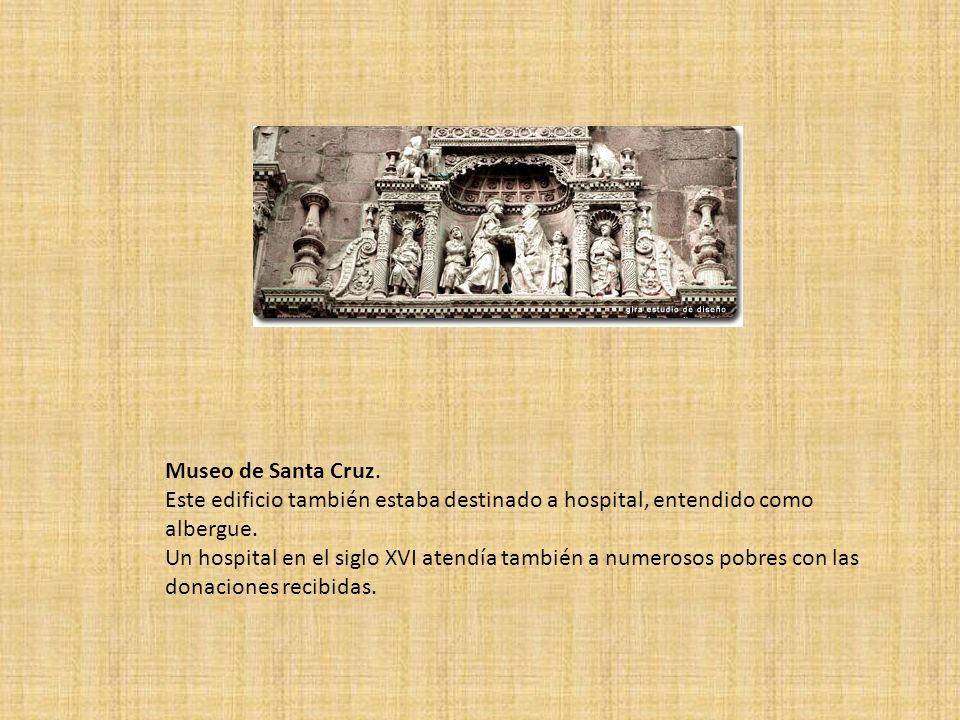 Museo de Santa Cruz. Este edificio también estaba destinado a hospital, entendido como albergue. Un hospital en el siglo XVI atendía también a numeros