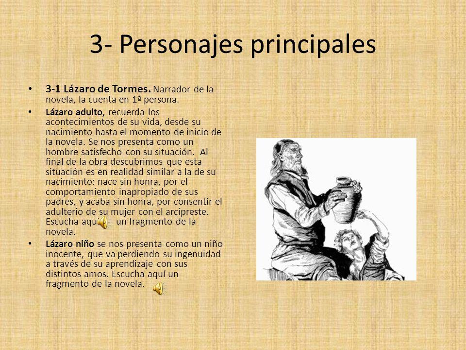 3- Personajes principales 3-1 Lázaro de Tormes. Narrador de la novela, la cuenta en 1ª persona. Lázaro adulto, recuerda los acontecimientos de su vida