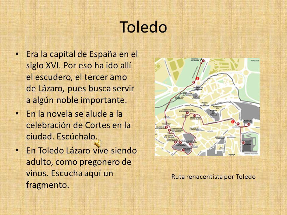 Toledo Era la capital de España en el siglo XVI. Por eso ha ido allí el escudero, el tercer amo de Lázaro, pues busca servir a algún noble importante.