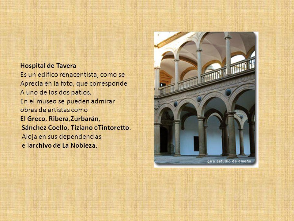 Hospital de Tavera Es un edifico renacentista, como se Aprecia en la foto, que corresponde A uno de los dos patios. En el museo se pueden admirar obra