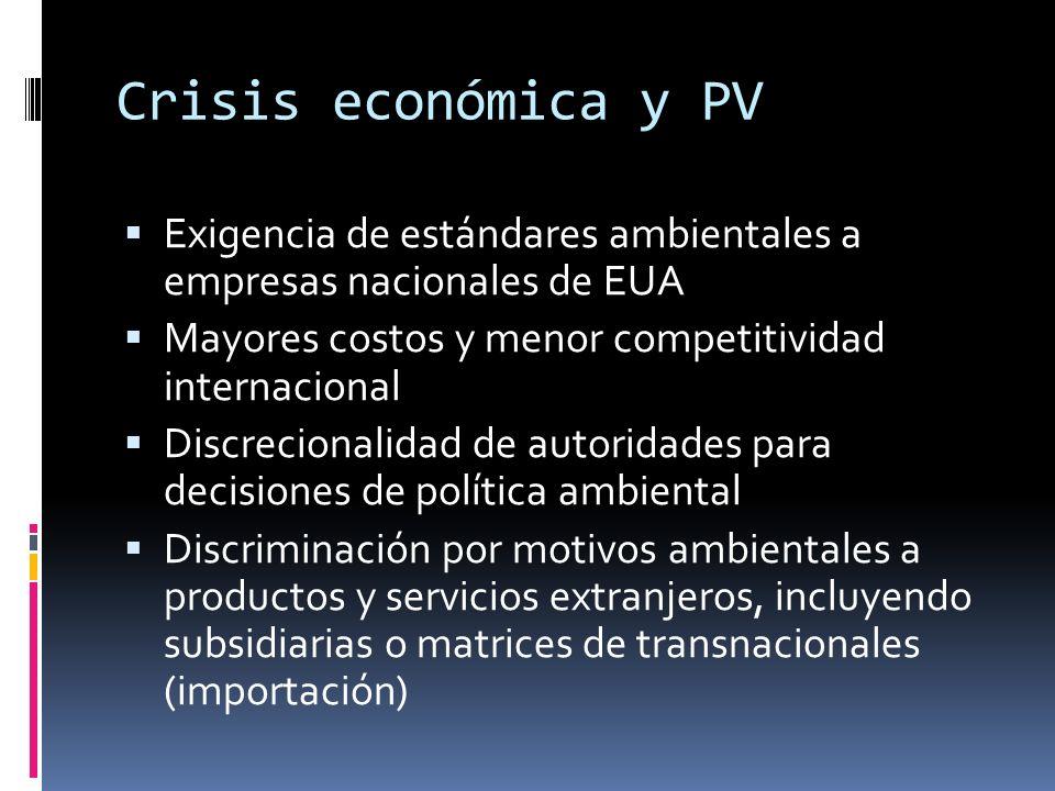Crisis económica y PV Exigencia de estándares ambientales a empresas nacionales de EUA Mayores costos y menor competitividad internacional Discrecionalidad de autoridades para decisiones de política ambiental Discriminación por motivos ambientales a productos y servicios extranjeros, incluyendo subsidiarias o matrices de transnacionales (importación)