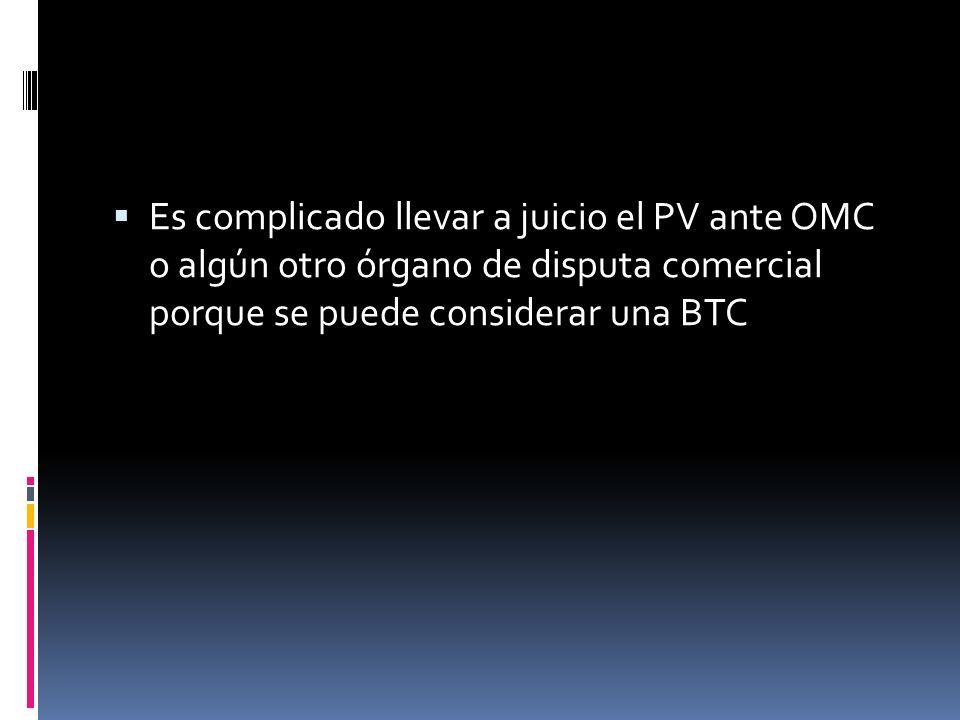 Es complicado llevar a juicio el PV ante OMC o algún otro órgano de disputa comercial porque se puede considerar una BTC