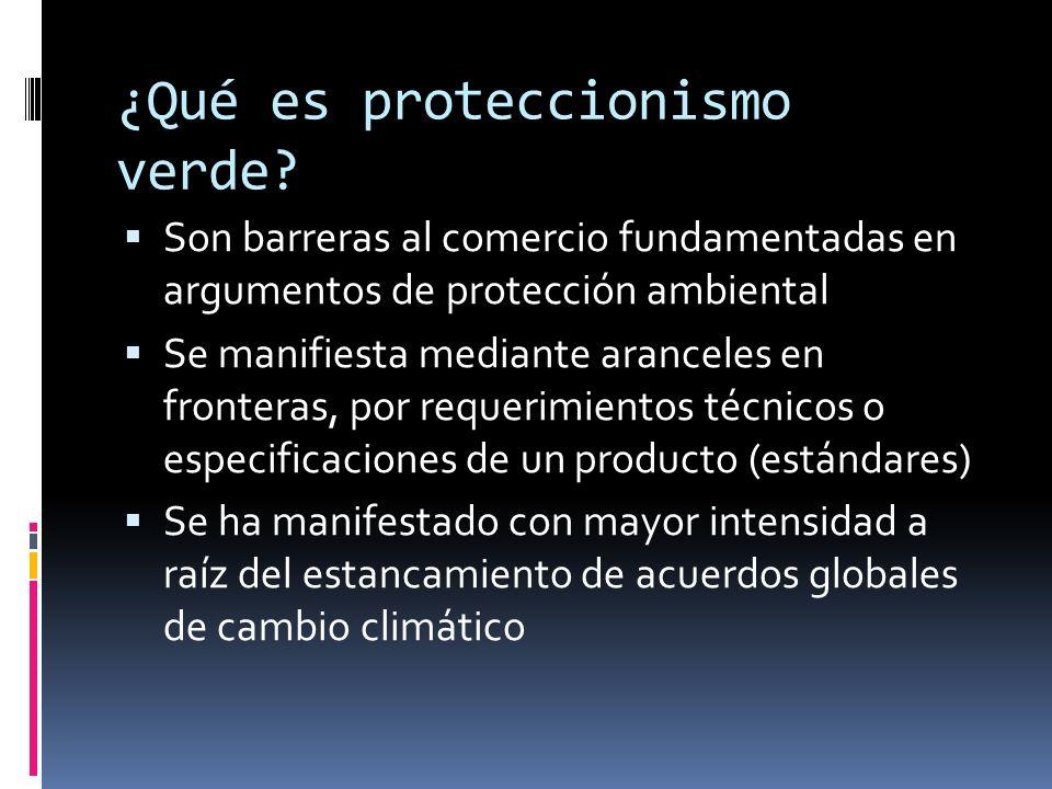 ¿Qué es proteccionismo verde? Son barreras al comercio fundamentadas en argumentos de protección ambiental Se manifiesta mediante aranceles en fronter