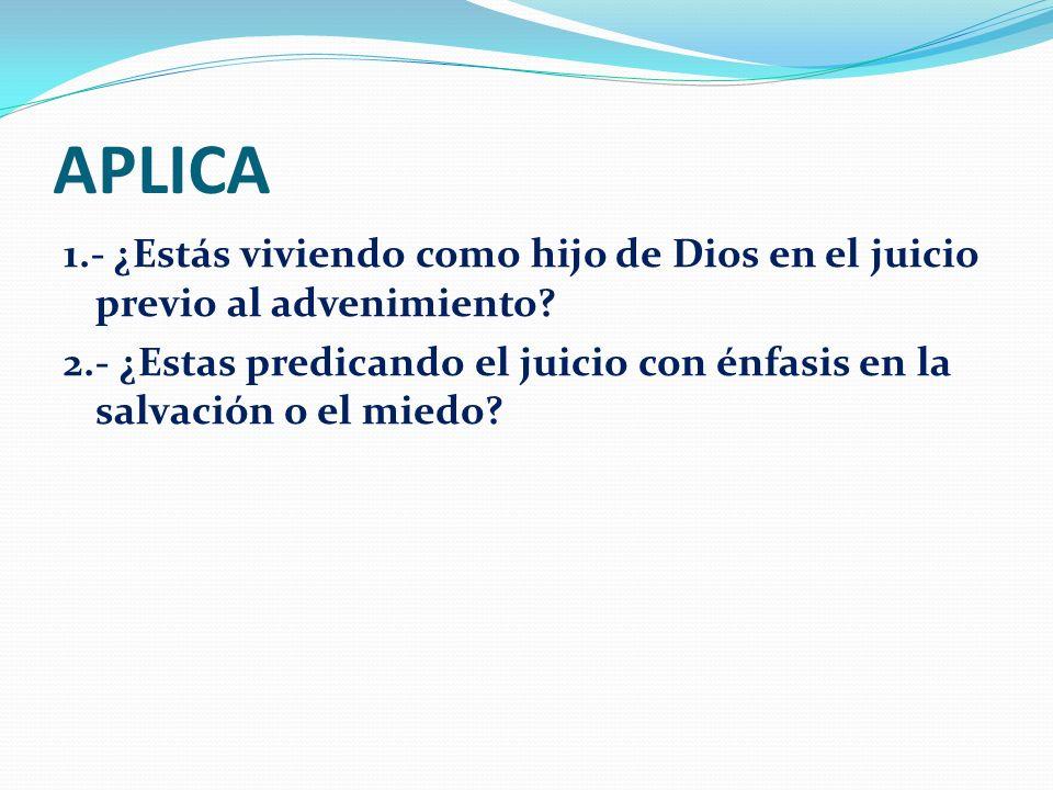 APLICA 1.- ¿Estás viviendo como hijo de Dios en el juicio previo al advenimiento.