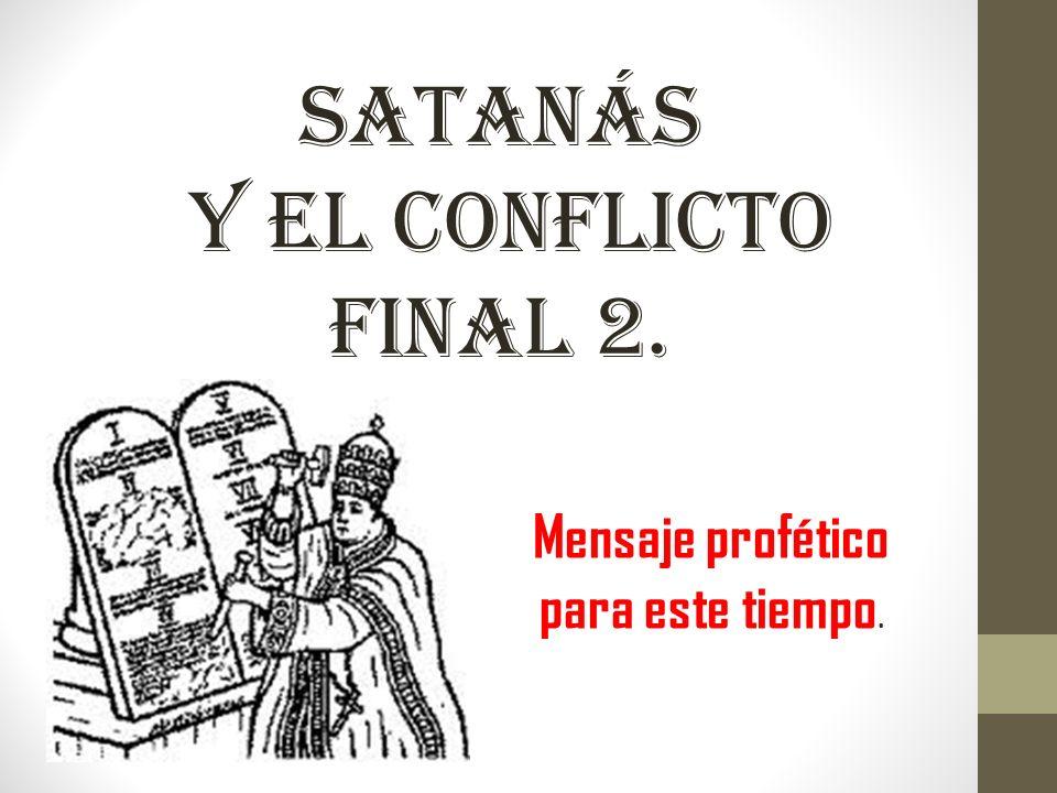 SATANÁS Y EL CONFLICTO FINAL 2. Mensaje profético para este tiempo.