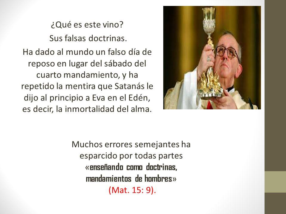 ¿Qué es este vino? Sus falsas doctrinas. Ha dado al mundo un falso día de reposo en lugar del sábado del cuarto mandamiento, y ha repetido la mentira