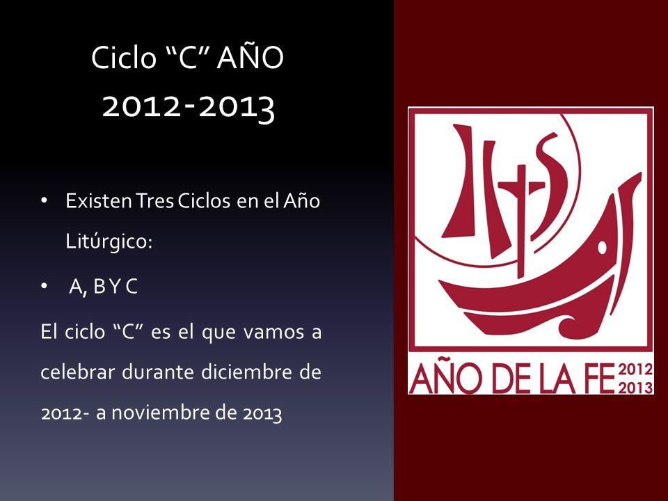 Ciclo C AÑO 2012-2013 Existen Tres Ciclos en el Año Litúrgico: A, B Y C El ciclo C es el que vamos a celebrar durante diciembre de 2012- a noviembre d
