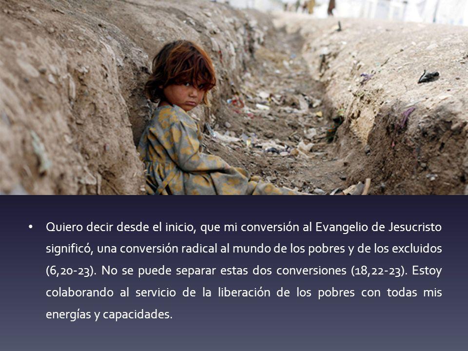 Quiero decir desde el inicio, que mi conversión al Evangelio de Jesucristo significó, una conversión radical al mundo de los pobres y de los excluidos