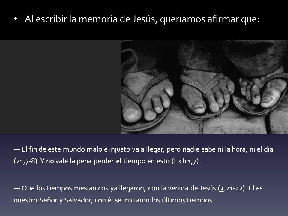 Al escribir la memoria de Jesús, queríamos afirmar que: El fin de este mundo malo e injusto va a llegar, pero nadie sabe ni la hora, ni el día (21,7-8