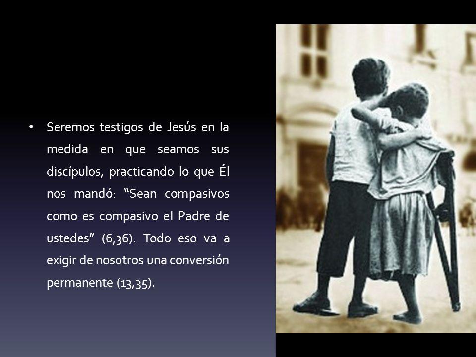 Seremos testigos de Jesús en la medida en que seamos sus discípulos, practicando lo que Él nos mandó: Sean compasivos como es compasivo el Padre de us