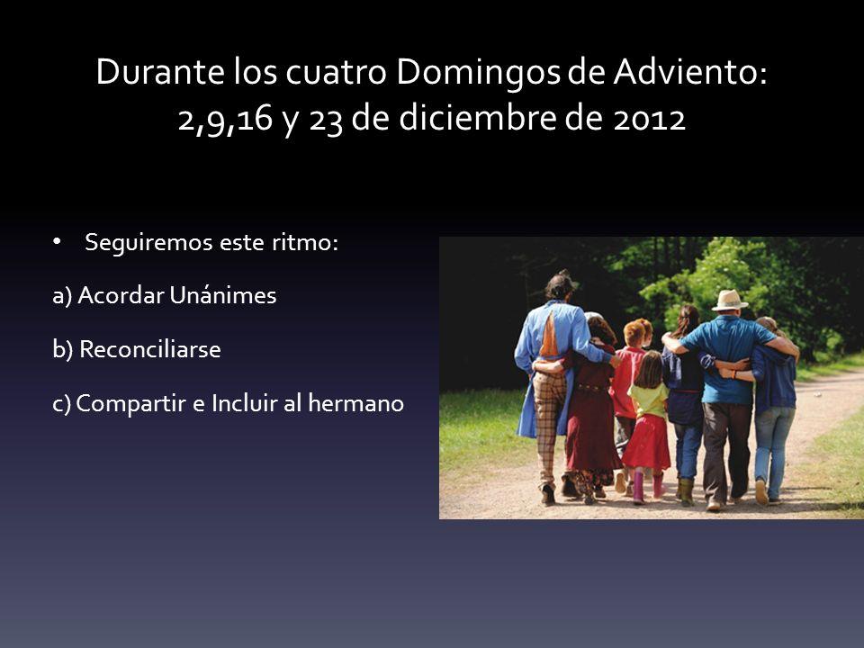 Durante los cuatro Domingos de Adviento: 2,9,16 y 23 de diciembre de 2012 Seguiremos este ritmo: a) Acordar Unánimes b) Reconciliarse c) Compartir e I