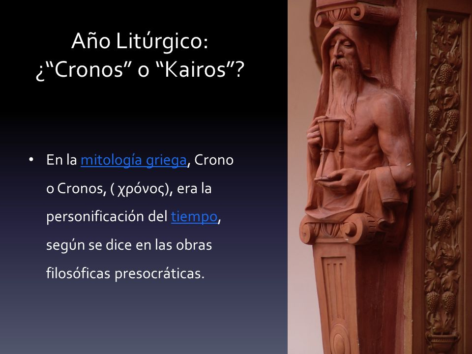 Año Litúrgico: ¿Cronos o Kairos? En la mitología griega, Crono o Cronos, ( χρόνος), era la personificación del tiempo, según se dice en las obras filo