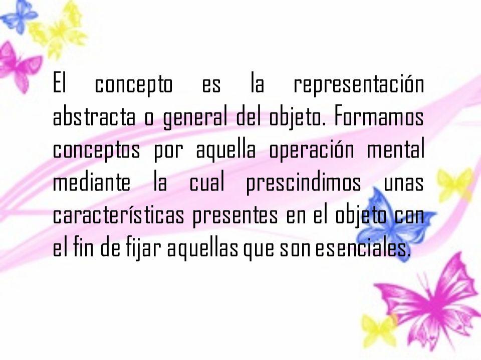 El concepto es la representación abstracta o general del objeto. Formamos conceptos por aquella operación mental mediante la cual prescindimos unas ca