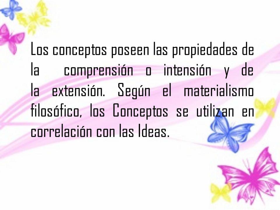 Los conceptos poseen las propiedades de la comprensión o intensión y de la extensión. Según el materialismo filosófico, los Conceptos se utilizan en c