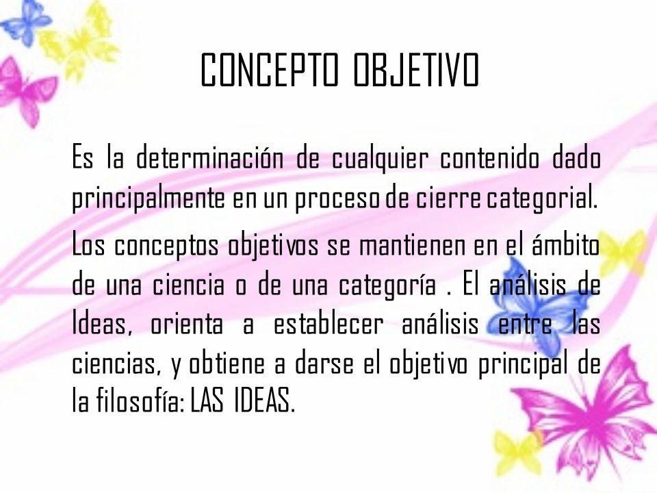 CONCEPTO OBJETIVO Es la determinación de cualquier contenido dado principalmente en un proceso de cierre categorial. Los conceptos objetivos se mantie