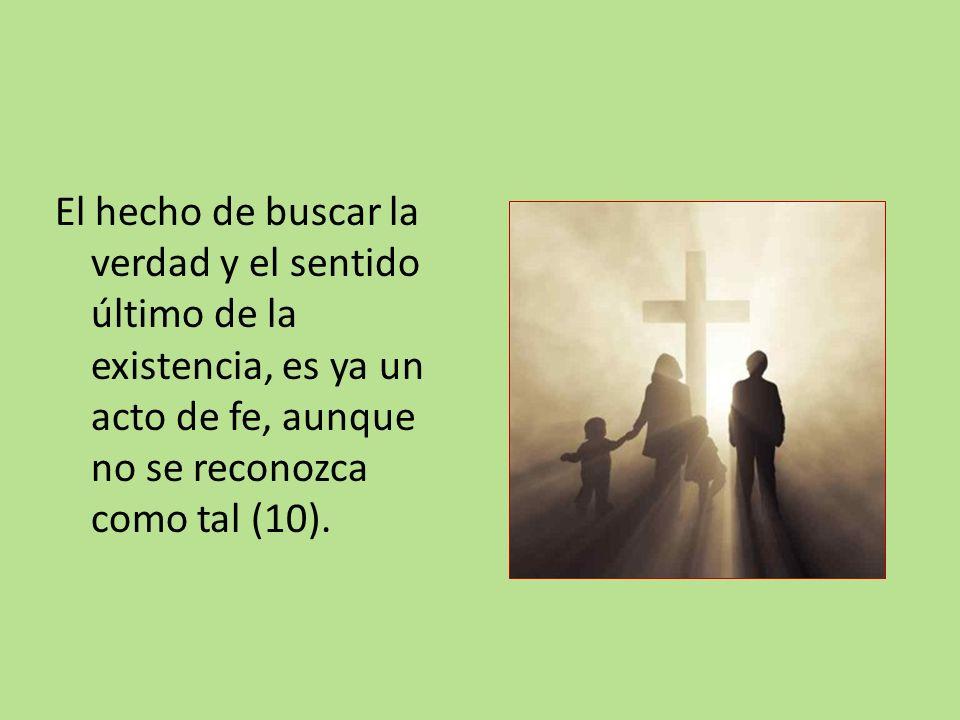 El hecho de buscar la verdad y el sentido último de la existencia, es ya un acto de fe, aunque no se reconozca como tal (10).