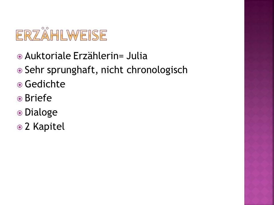Auktoriale Erzählerin= Julia Sehr sprunghaft, nicht chronologisch Gedichte Briefe Dialoge 2 Kapitel