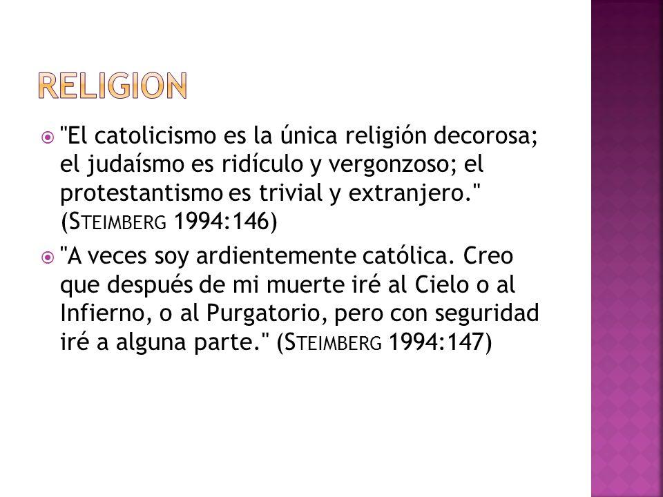 El catolicismo es la única religión decorosa; el judaísmo es ridículo y vergonzoso; el protestantismo es trivial y extranjero. (S TEIMBERG 1994:146) A veces soy ardientemente católica.