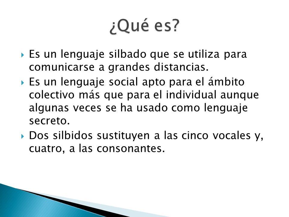 Es un lenguaje silbado que se utiliza para comunicarse a grandes distancias. Es un lenguaje social apto para el ámbito colectivo más que para el indiv