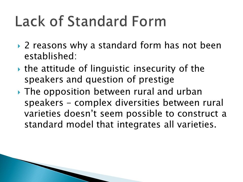 2 reasons why a standard form has not been established: the attitude of linguistic insecurity of the speakers and question of prestige The opposition between rural and urban speakers - complex diversities between rural varieties doesnt seem possible to construct a standard model that integrates all varieties.