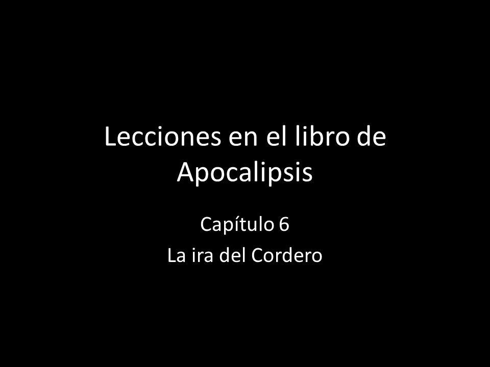 Lecciones en el libro de Apocalipsis Capítulo 6 La ira del Cordero