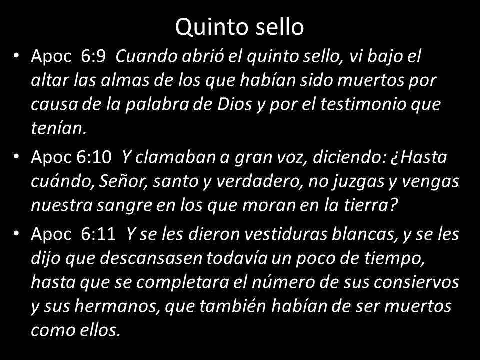 Quinto sello Apoc 6:9 Cuando abrió el quinto sello, vi bajo el altar las almas de los que habían sido muertos por causa de la palabra de Dios y por el testimonio que tenían.