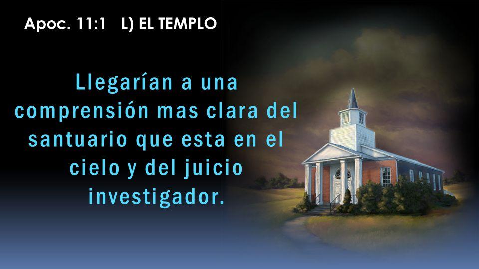 Llegarían a una comprensión mas clara del santuario que esta en el cielo y del juicio investigador. Apoc. 11:1 L) EL TEMPLO