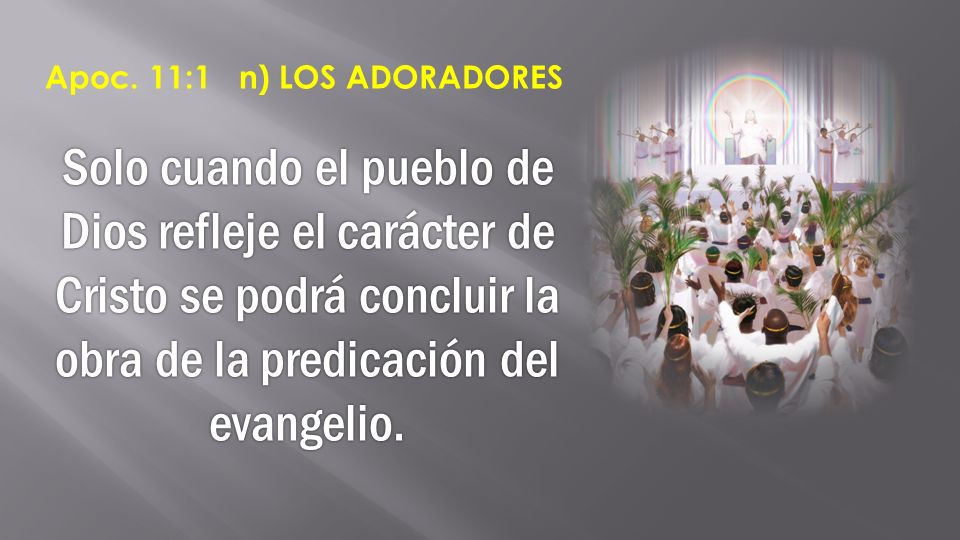 Solo cuando el pueblo de Dios refleje el carácter de Cristo se podrá concluir la obra de la predicación del evangelio. Apoc. 11:1 n) LOS ADORADORES