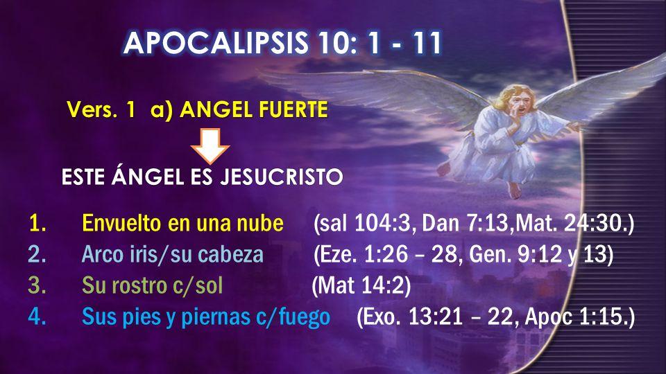 Vers. 1 a) ANGEL FUERTE ESTE ÁNGEL ES JESUCRISTO 1.Envuelto en una nube (sal 104:3, Dan 7:13,Mat. 24:30.) 2.Arco iris/su cabeza (Eze. 1:26 – 28, Gen.