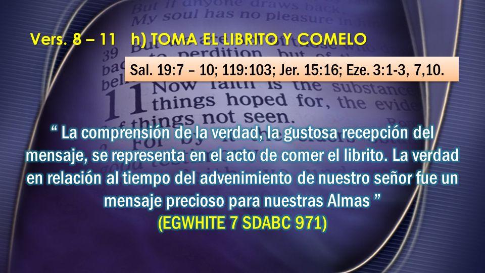 Vers. 8 – 11 h) TOMA EL LIBRITO Y COMELO Sal. 19:7 – 10; 119:103; Jer. 15:16; Eze. 3:1-3, 7,10.