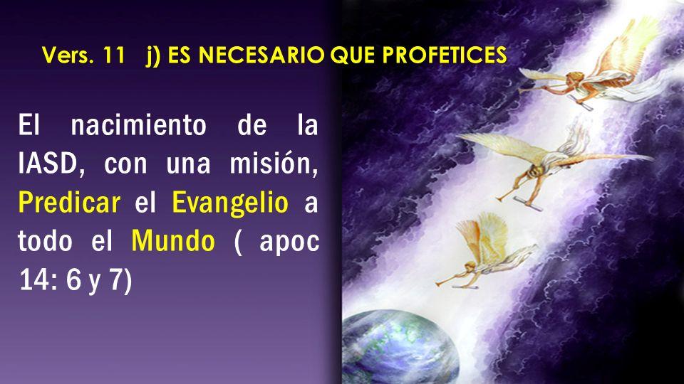 El nacimiento de la IASD, con una misión, Predicar el Evangelio a todo el Mundo ( apoc 14: 6 y 7) Vers. 11 j) ES NECESARIO QUE PROFETICES