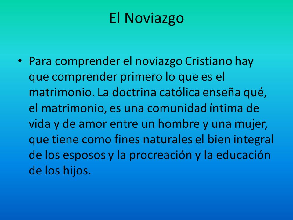El Noviazgo Para comprender el noviazgo Cristiano hay que comprender primero lo que es el matrimonio. La doctrina católica enseña qué, el matrimonio,