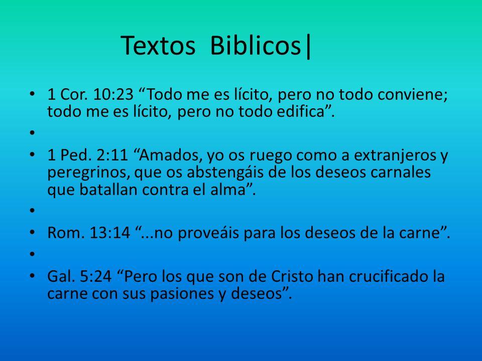Textos Biblicos| 1 Cor. 10:23 Todo me es lícito, pero no todo conviene; todo me es lícito, pero no todo edifica. 1 Ped. 2:11 Amados, yo os ruego como
