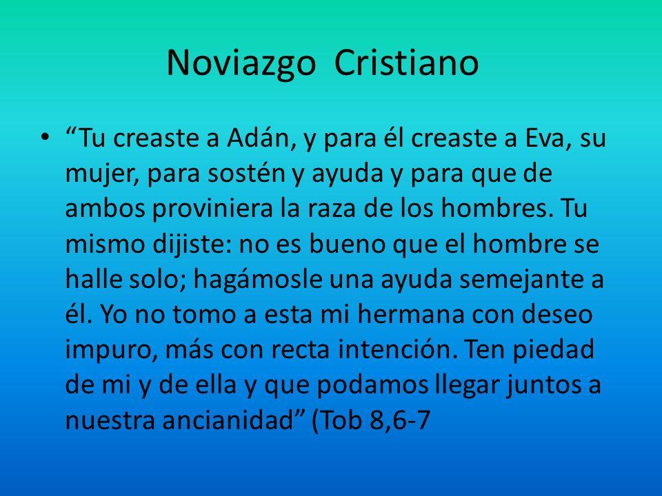 Noviazgo Cristiano Tu creaste a Adán, y para él creaste a Eva, su mujer, para sostén y ayuda y para que de ambos proviniera la raza de los hombres. Tu