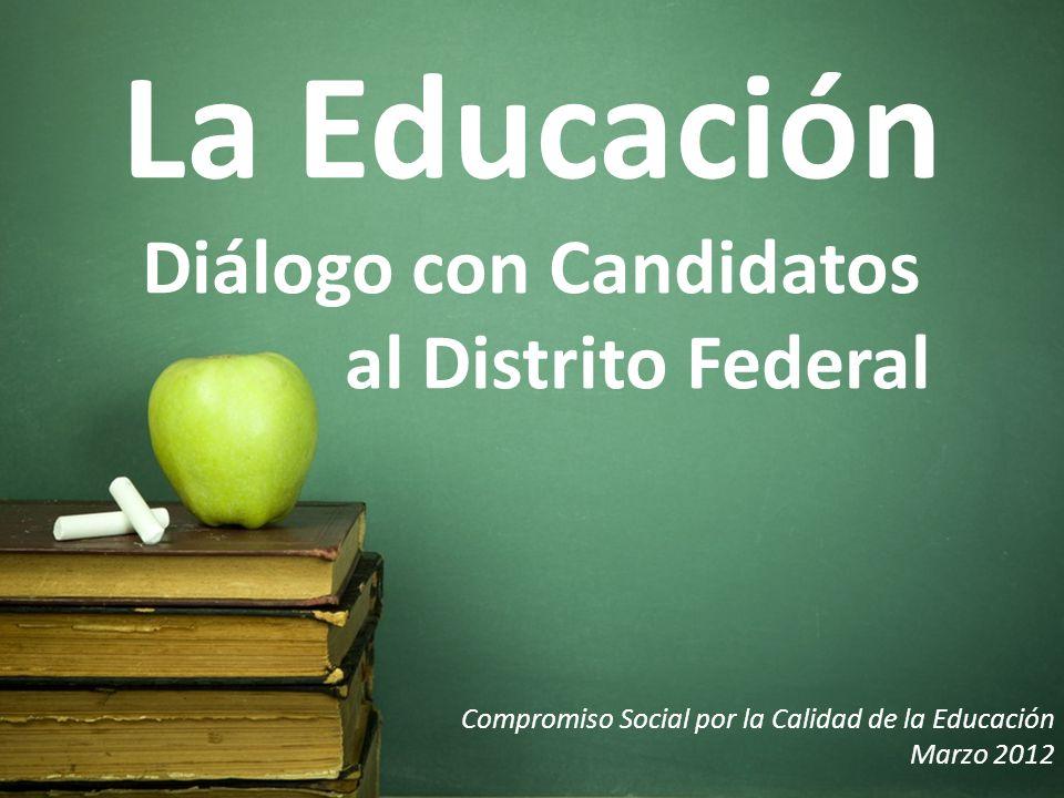 La Educación Diálogo con Candidatos al Distrito Federal Compromiso Social por la Calidad de la Educación Marzo 2012