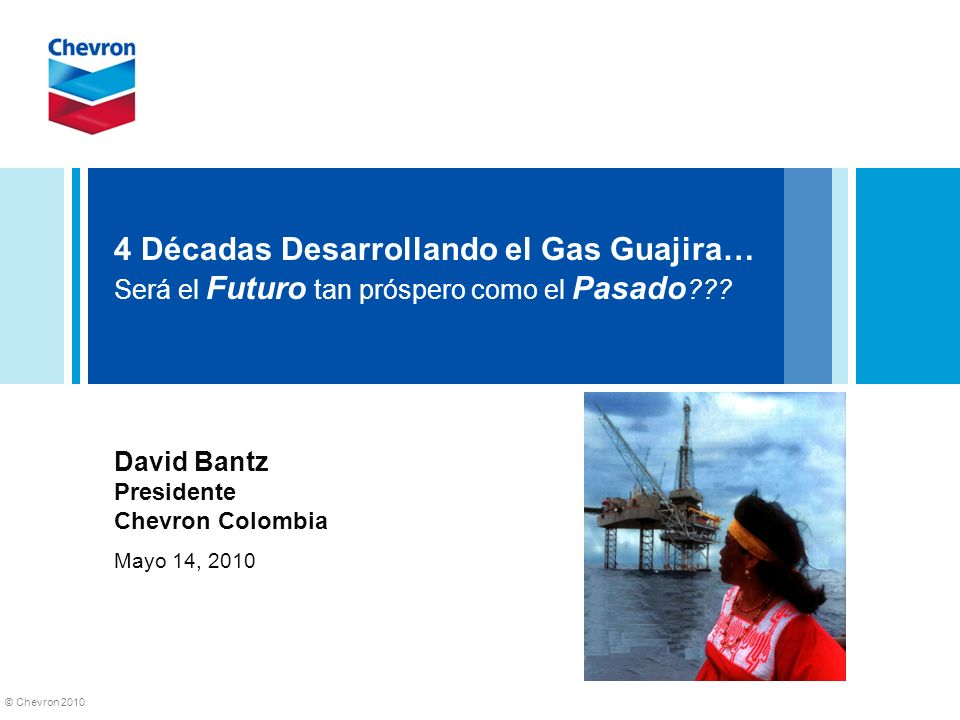 © Chevron 2010 4 Décadas Desarrollando el Gas Guajira… Será el Futuro tan próspero como el Pasado ??? David Bantz Presidente Chevron Colombia Mayo 14,