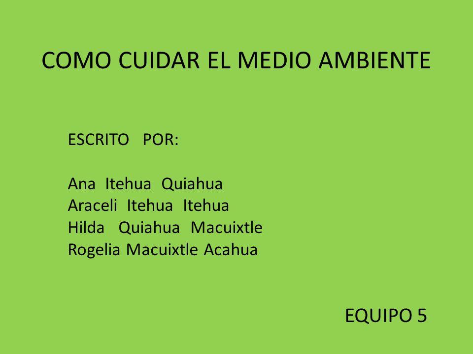 COMO CUIDAR EL MEDIO AMBIENTE ESCRITO POR: Ana Itehua Quiahua Araceli Itehua Itehua Hilda Quiahua Macuixtle Rogelia Macuixtle Acahua EQUIPO 5