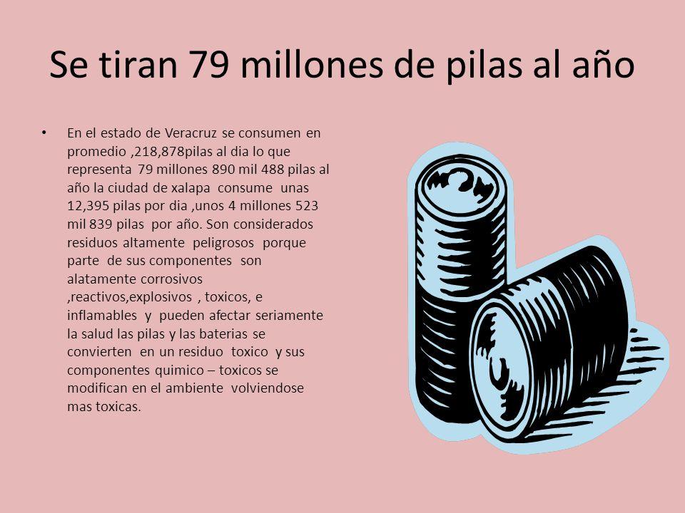 Se tiran 79 millones de pilas al año En el estado de Veracruz se consumen en promedio,218,878pilas al dia lo que representa 79 millones 890 mil 488 pilas al año la ciudad de xalapa consume unas 12,395 pilas por dia,unos 4 millones 523 mil 839 pilas por año.