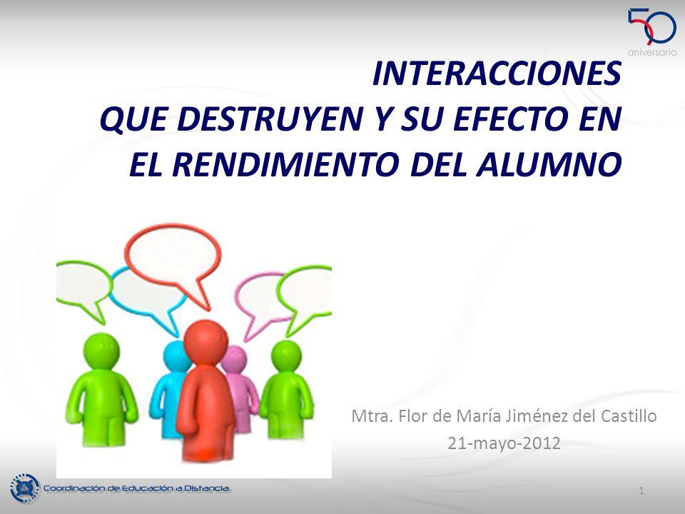 INTERACCIONES QUE DESTRUYEN Y SU EFECTO EN EL RENDIMIENTO DEL ALUMNO Mtra. Flor de María Jiménez del Castillo 21-mayo-2012 1