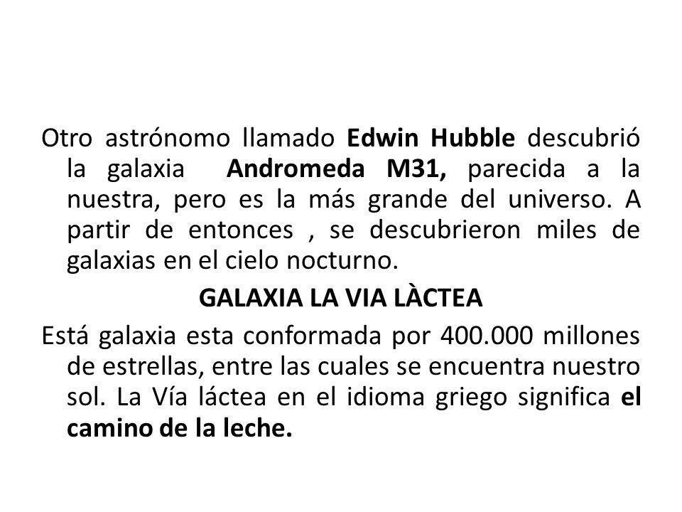 Otro astrónomo llamado Edwin Hubble descubrió la galaxia Andromeda M31, parecida a la nuestra, pero es la más grande del universo. A partir de entonce