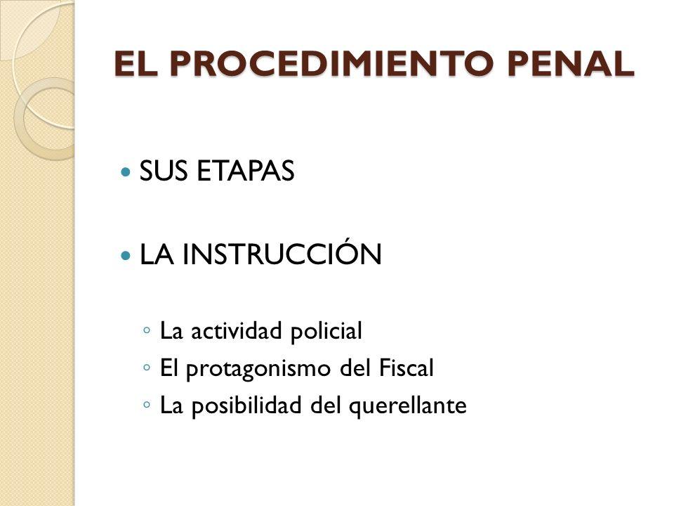 EL PROCEDIMIENTO PENAL SUS ETAPAS LA INSTRUCCIÓN La actividad policial El protagonismo del Fiscal La posibilidad del querellante