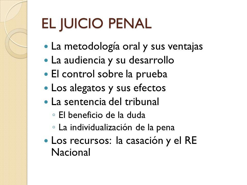 EL JUICIO PENAL La metodología oral y sus ventajas La audiencia y su desarrollo El control sobre la prueba Los alegatos y sus efectos La sentencia del