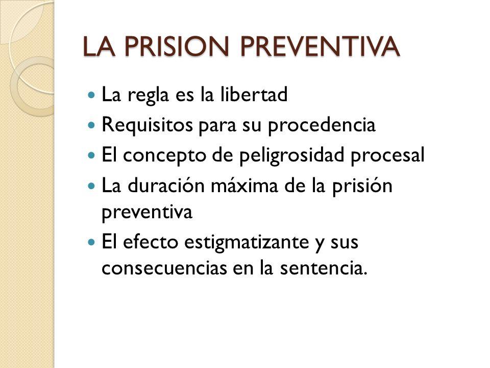 LA PRISION PREVENTIVA La regla es la libertad Requisitos para su procedencia El concepto de peligrosidad procesal La duración máxima de la prisión pre