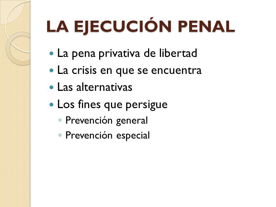 LA EJECUCIÓN PENAL La pena privativa de libertad La crisis en que se encuentra Las alternativas Los fines que persigue Prevención general Prevención e