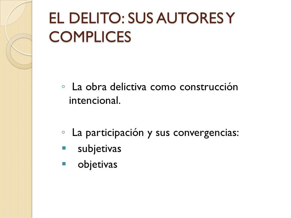 EL DELITO: SUS AUTORES Y COMPLICES La obra delictiva como construcción intencional. La participación y sus convergencias: subjetivas objetivas