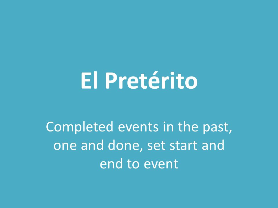 El Pretérito Completed events in the past, one and done, set start and end to event