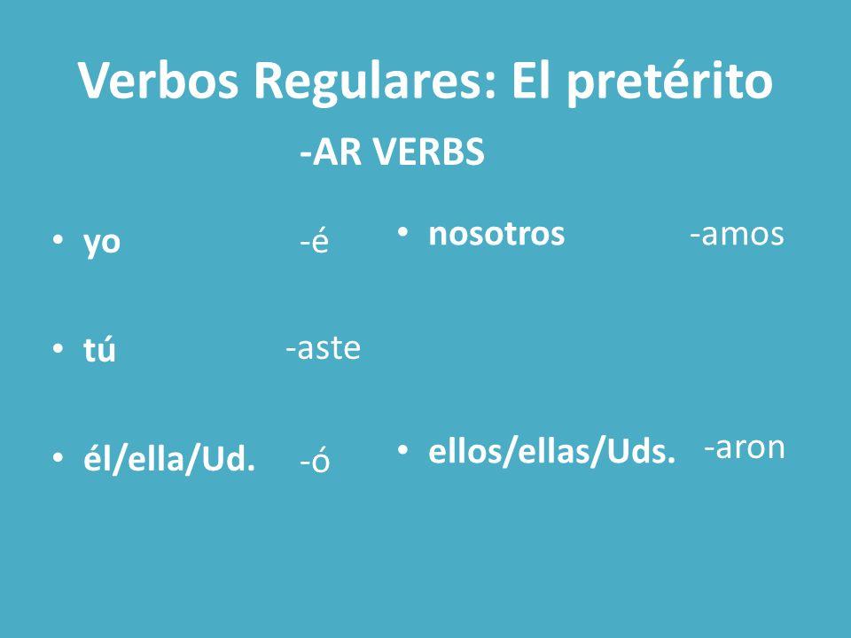 Verbos Regulares: El pretérito yo tú él/ella/Ud. nosotros ellos/ellas/Uds. -AR VERBS -é -aste -ó -amos -aron
